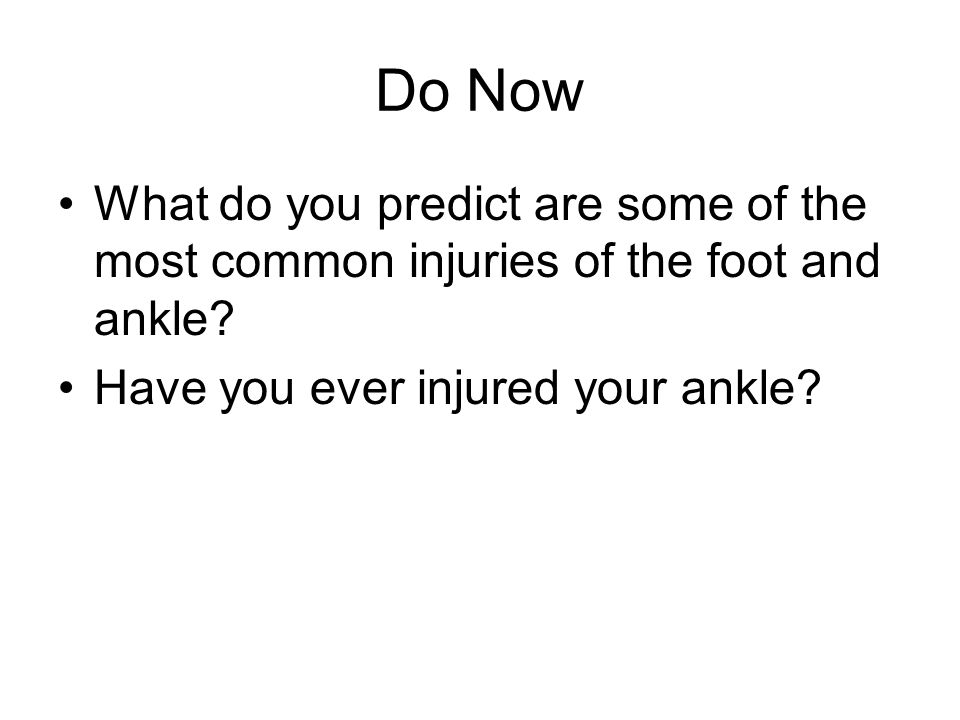 Do Now What do you predict are some of the most common injuries of the foot and ankle.