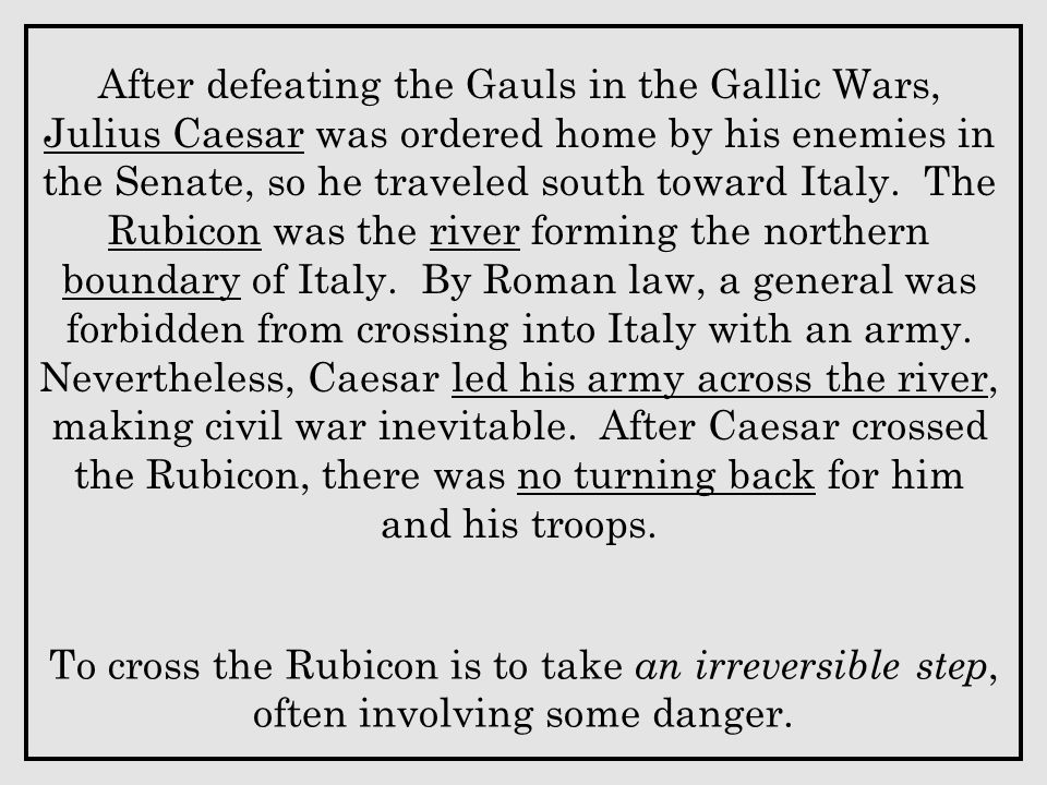 After defeating the Gauls in the Gallic Wars, Julius Caesar was ordered home by his enemies in the Senate, so he traveled south toward Italy. The Rubicon was the river forming the northern boundary of Italy. By Roman law, a general was forbidden from crossing into Italy with an army. Nevertheless, Caesar led his army across the river, making civil war inevitable. After Caesar crossed the Rubicon, there was no turning back for him and his troops.