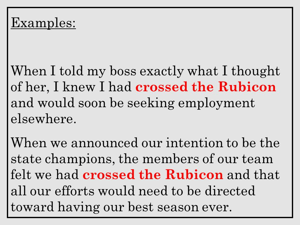 Examples: When I told my boss exactly what I thought of her, I knew I had crossed the Rubicon and would soon be seeking employment elsewhere.
