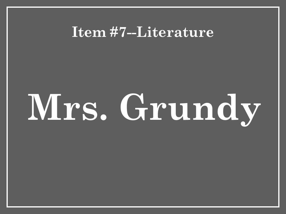 Item #7--Literature Mrs. Grundy