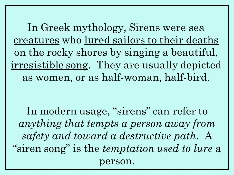 In Greek mythology, Sirens were sea creatures who lured sailors to their deaths on the rocky shores by singing a beautiful, irresistible song. They are usually depicted as women, or as half-woman, half-bird.