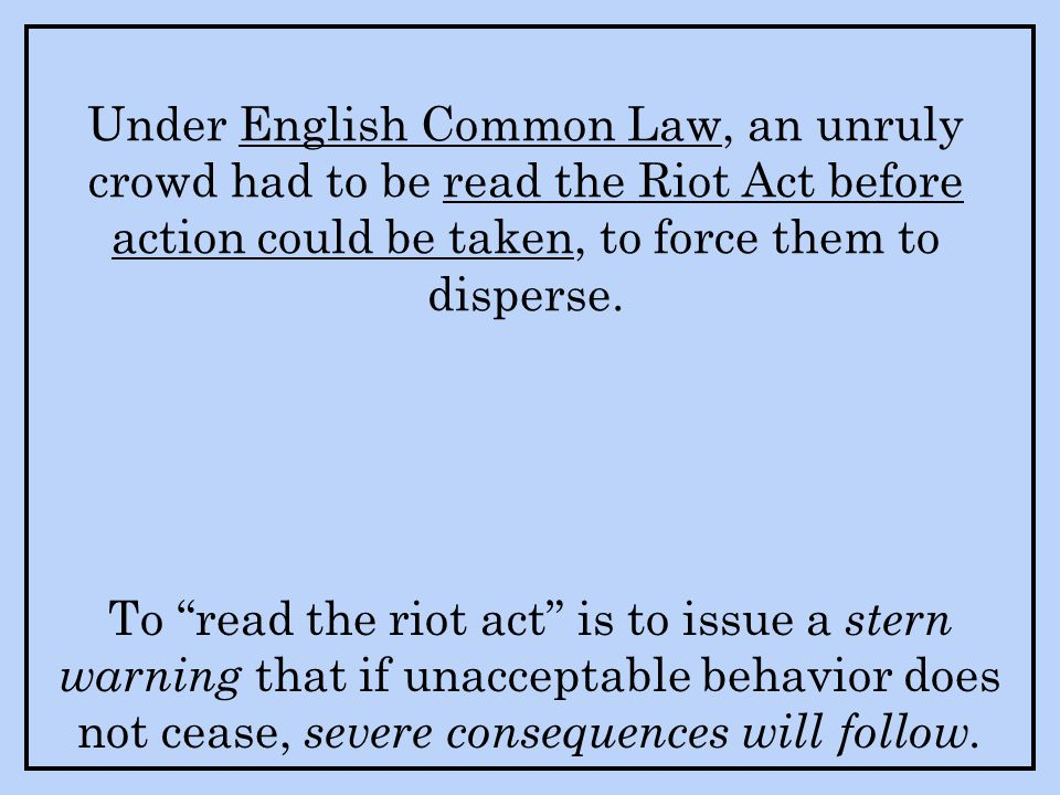 Under English Common Law, an unruly crowd had to be read the Riot Act before action could be taken, to force them to disperse.