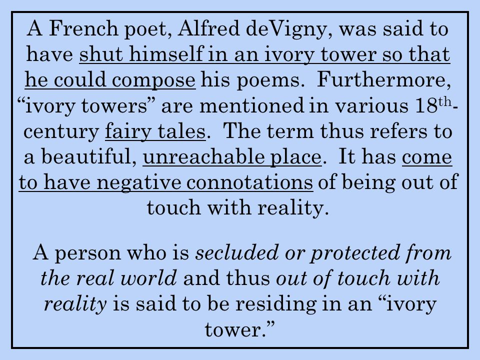A French poet, Alfred deVigny, was said to have shut himself in an ivory tower so that he could compose his poems. Furthermore, ivory towers are mentioned in various 18th-century fairy tales. The term thus refers to a beautiful, unreachable place. It has come to have negative connotations of being out of touch with reality.