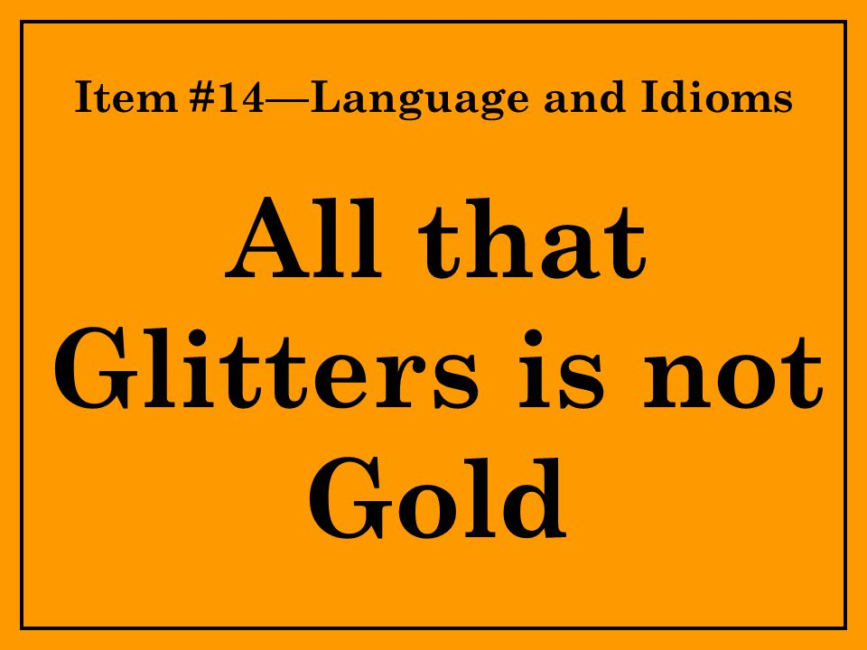 Item #14—Language and Idioms All that Glitters is not Gold