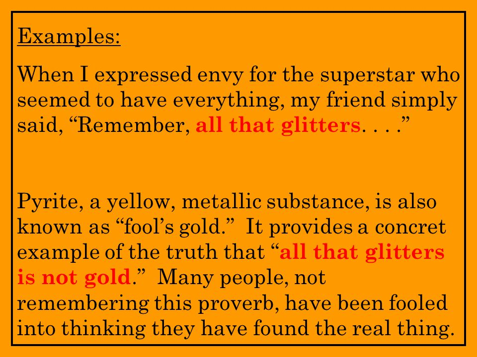 Examples: When I expressed envy for the superstar who seemed to have everything, my friend simply said, Remember, all that glitters. . . .