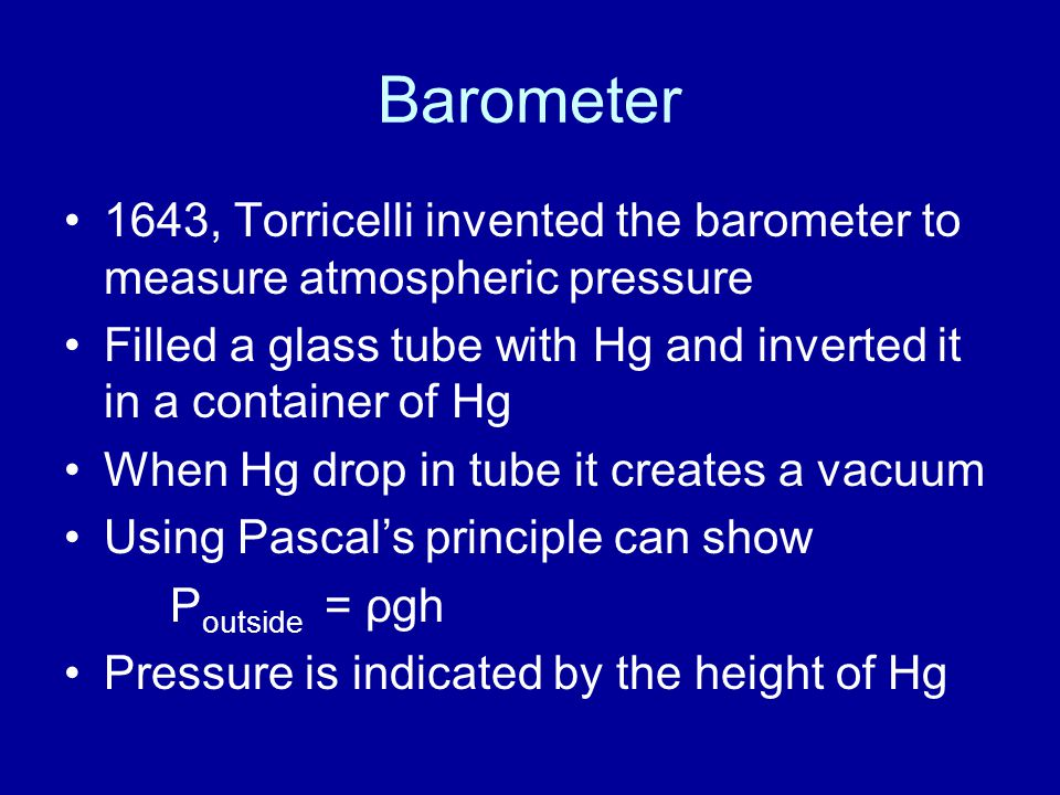 Barometer 1643, Torricelli invented the barometer to measure atmospheric pressure. Filled a glass tube with Hg and inverted it in a container of Hg.