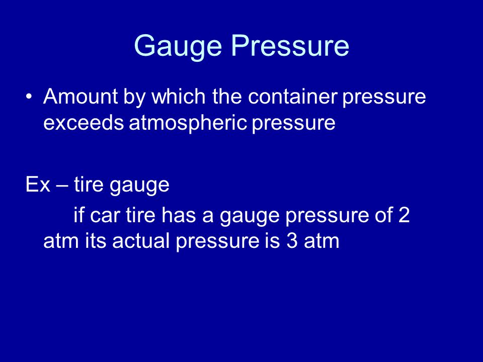 Gauge Pressure Amount by which the container pressure exceeds atmospheric pressure. Ex – tire gauge.