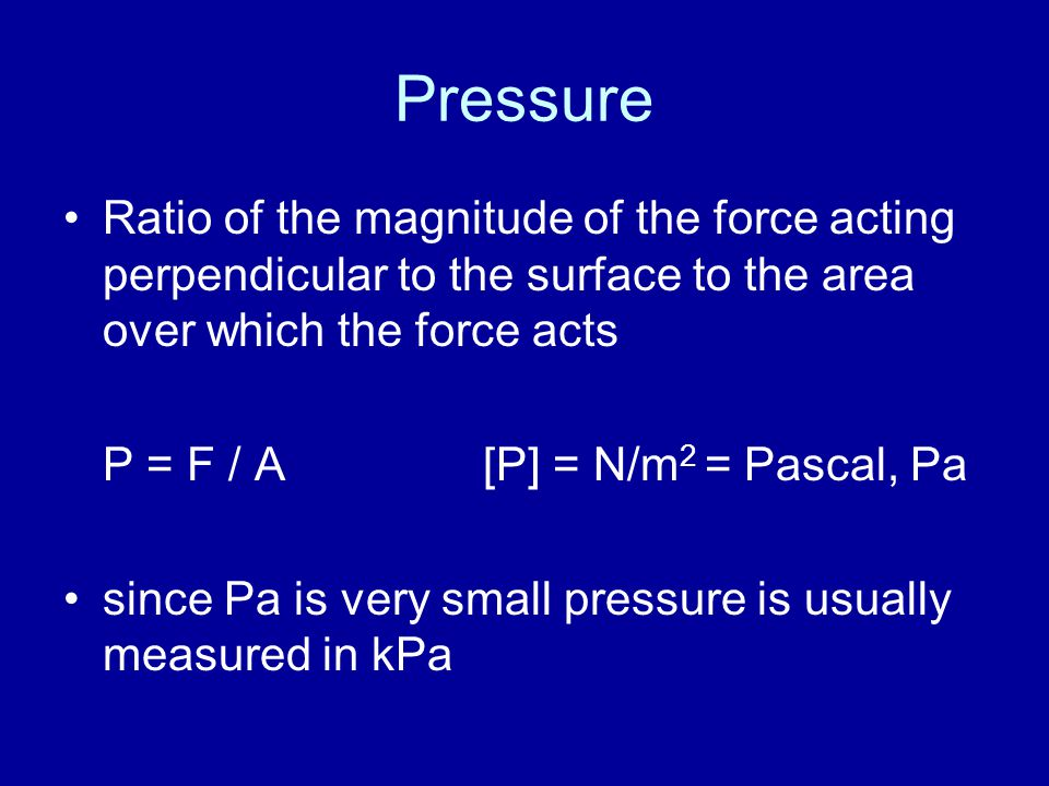 Pressure Ratio of the magnitude of the force acting perpendicular to the surface to the area over which the force acts.