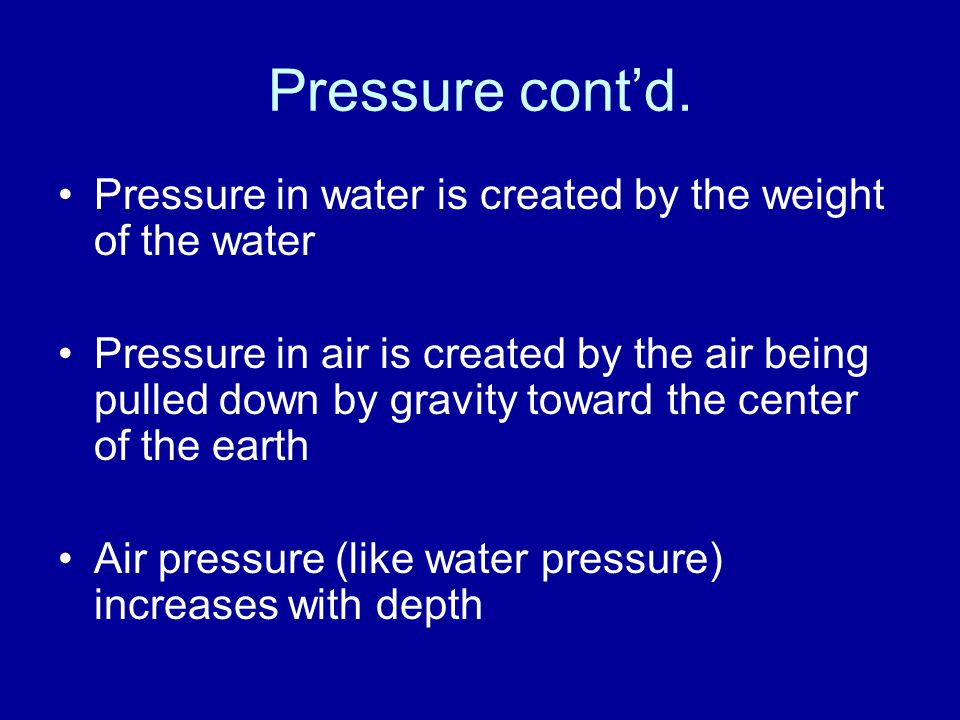 Pressure cont'd. Pressure in water is created by the weight of the water.