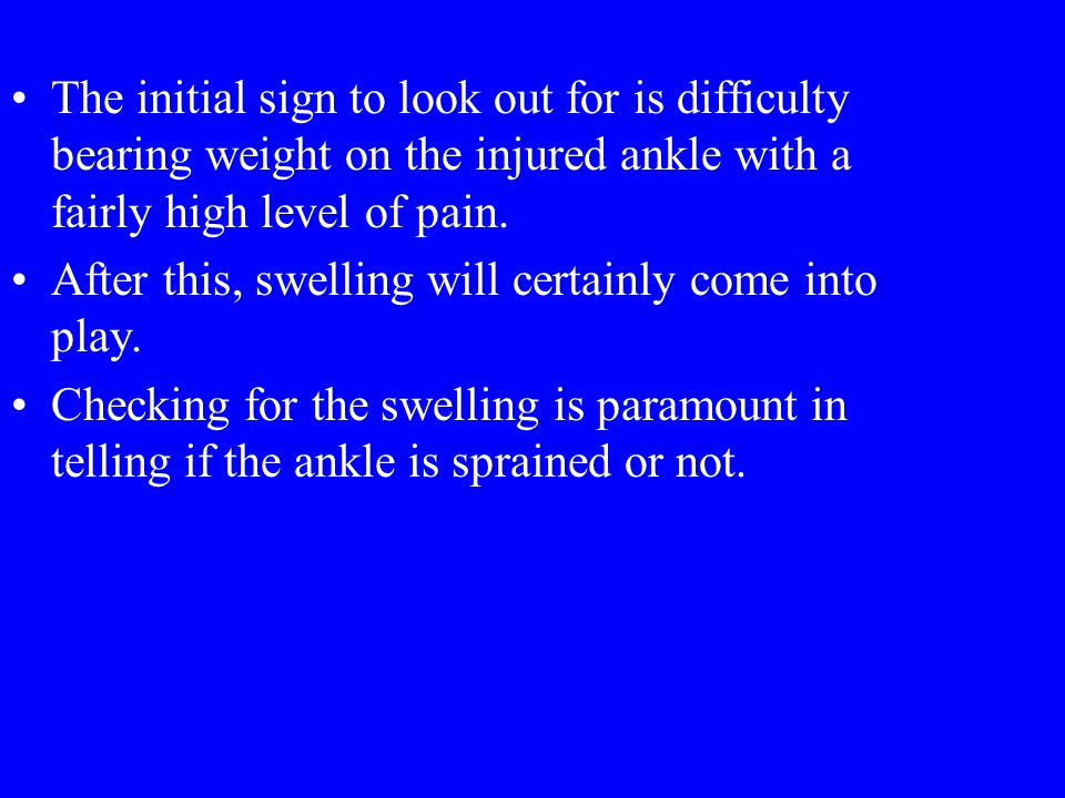The initial sign to look out for is difficulty bearing weight on the injured ankle with a fairly high level of pain.