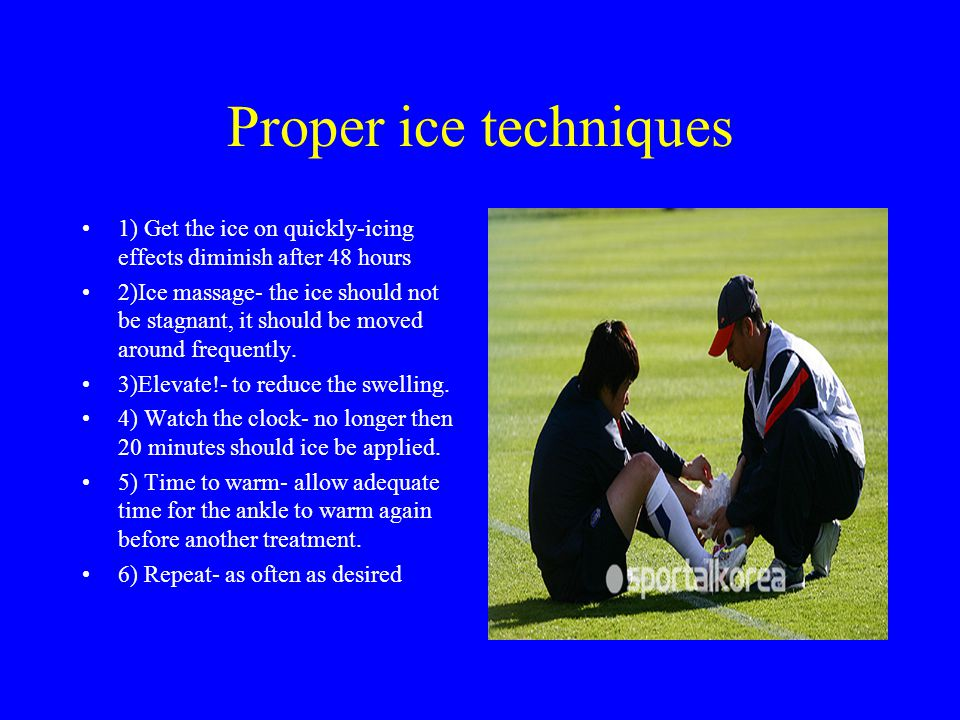 Proper ice techniques 1) Get the ice on quickly-icing effects diminish after 48 hours.