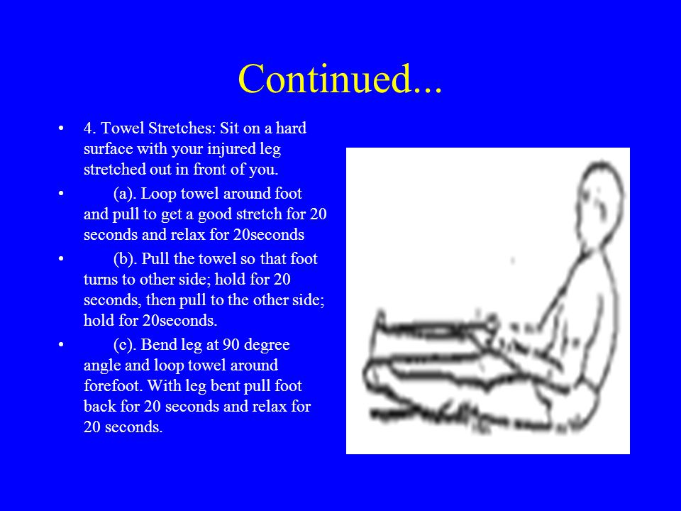 Continued... 4. Towel Stretches: Sit on a hard surface with your injured leg stretched out in front of you.