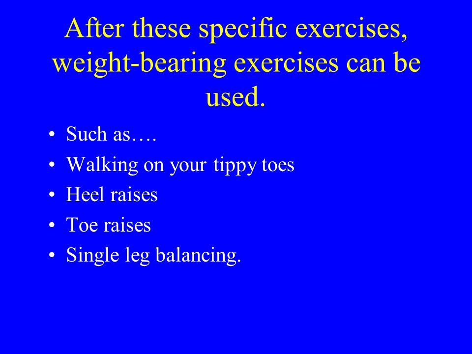 After these specific exercises, weight-bearing exercises can be used.