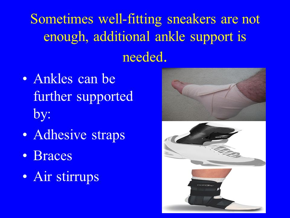 Sometimes well-fitting sneakers are not enough, additional ankle support is needed.