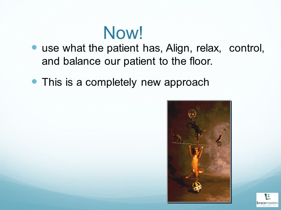 Now. use what the patient has, Align, relax, control, and balance our patient to the floor.