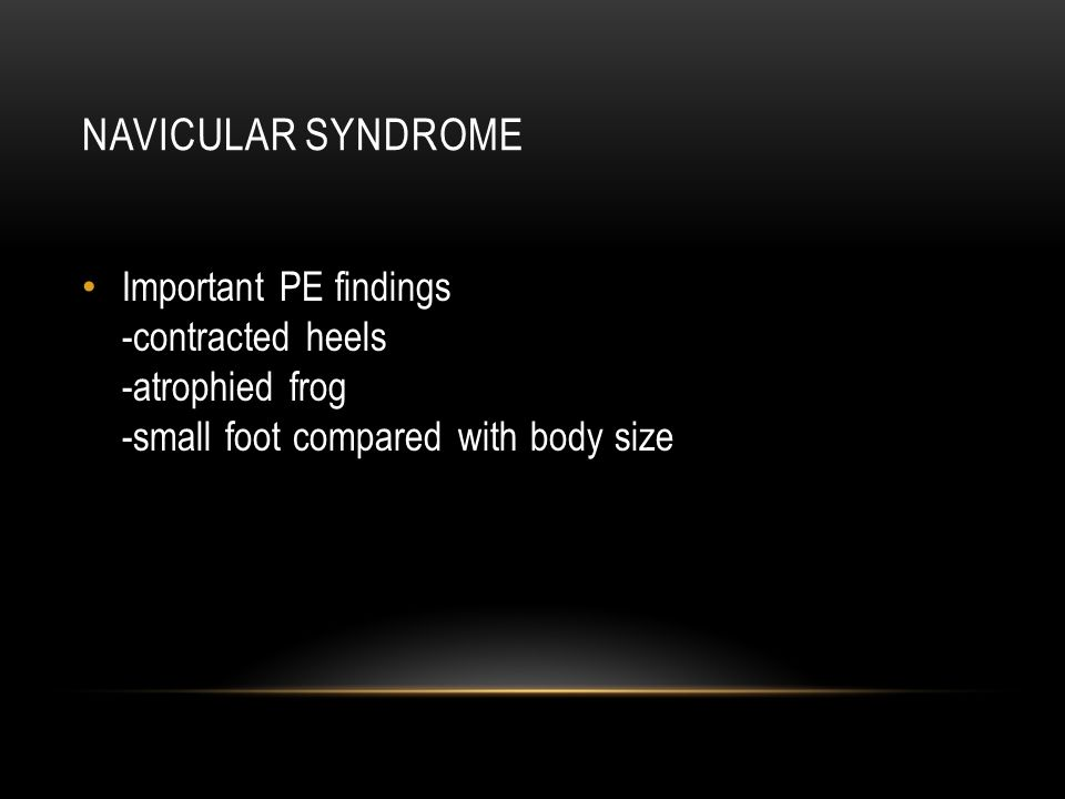 Navicular syndrome Important PE findings -contracted heels -atrophied frog -small foot compared with body size.