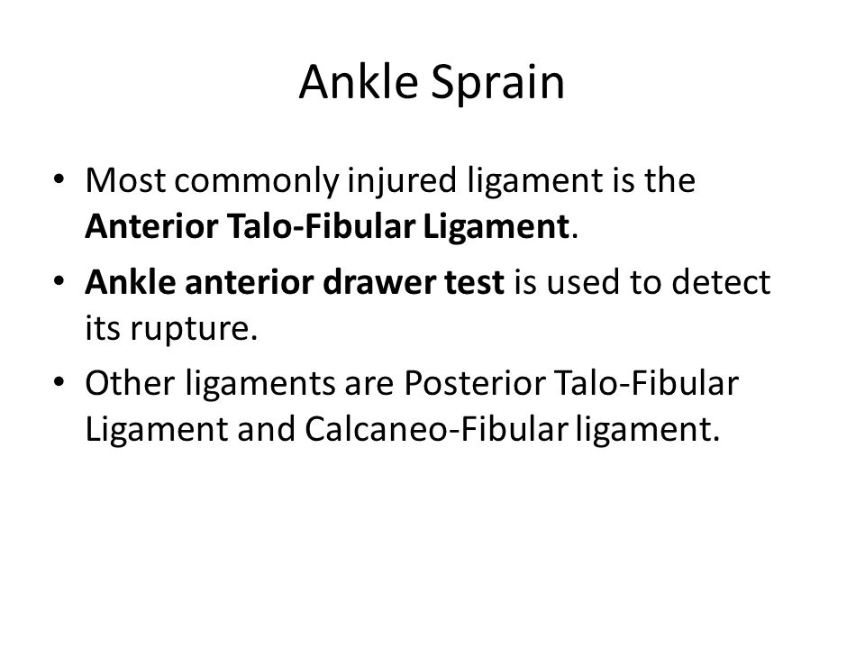Ankle Sprain Most commonly injured ligament is the Anterior Talo-Fibular Ligament. Ankle anterior drawer test is used to detect its rupture.
