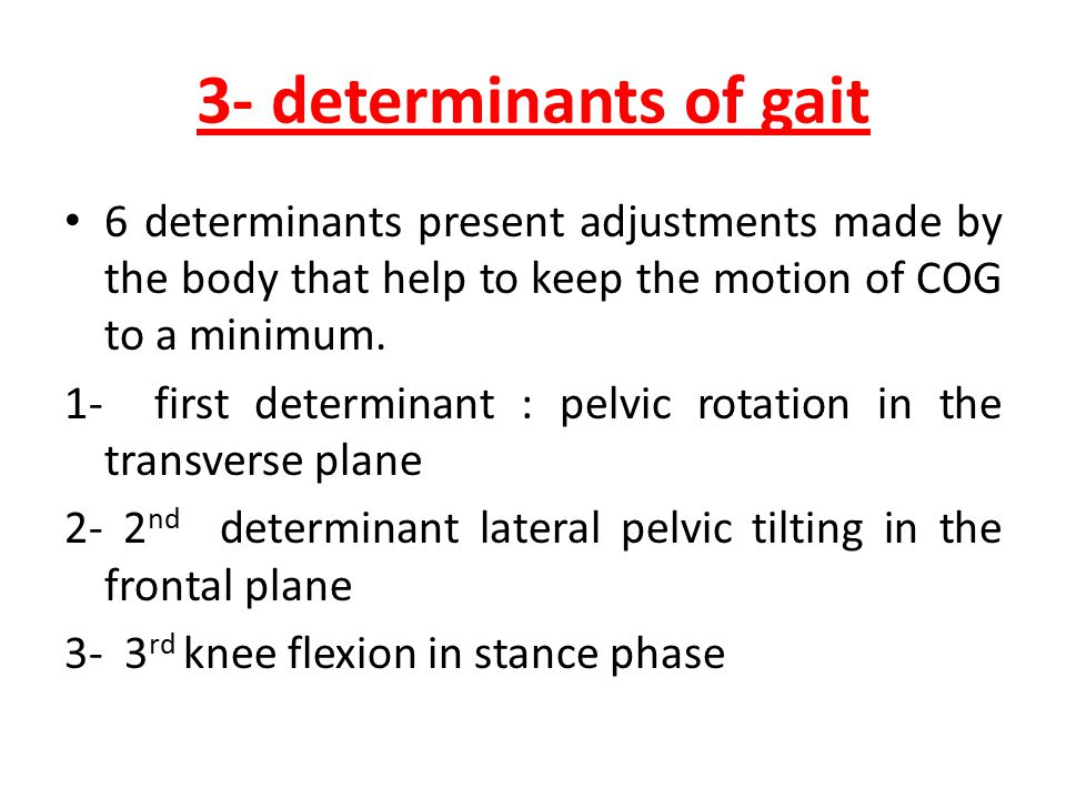 3- determinants of gait 6 determinants present adjustments made by the body that help to keep the motion of COG to a minimum.