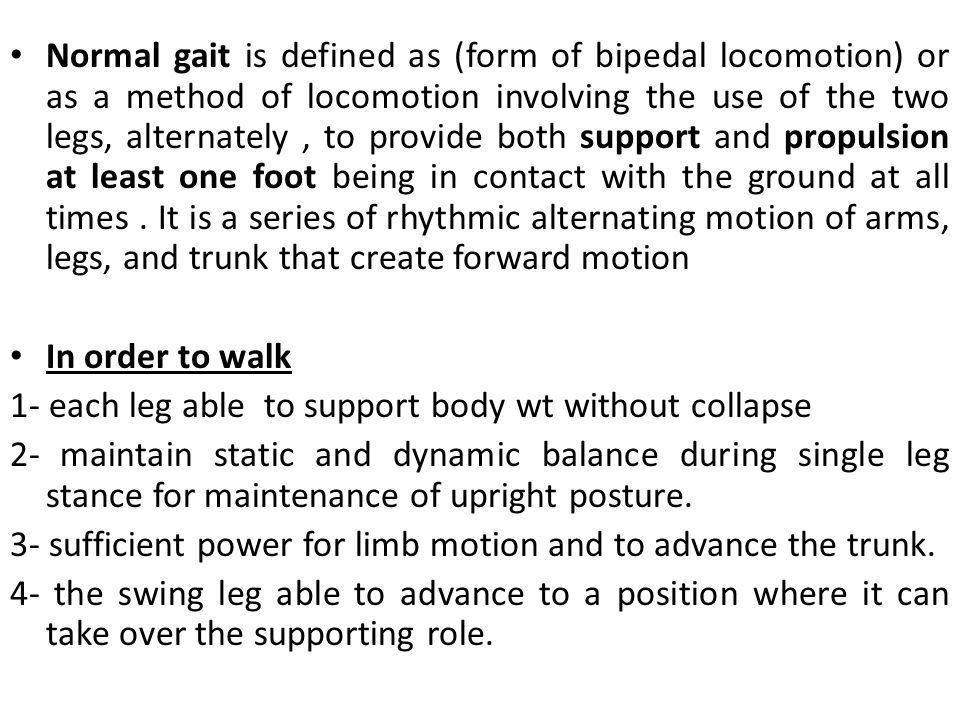 Normal gait is defined as (form of bipedal locomotion) or as a method of locomotion involving the use of the two legs, alternately , to provide both support and propulsion at least one foot being in contact with the ground at all times . It is a series of rhythmic alternating motion of arms, legs, and trunk that create forward motion