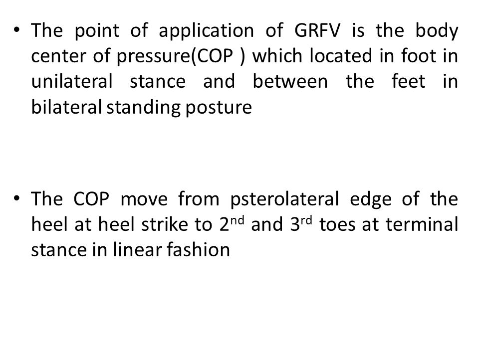 The point of application of GRFV is the body center of pressure(COP ) which located in foot in unilateral stance and between the feet in bilateral standing posture