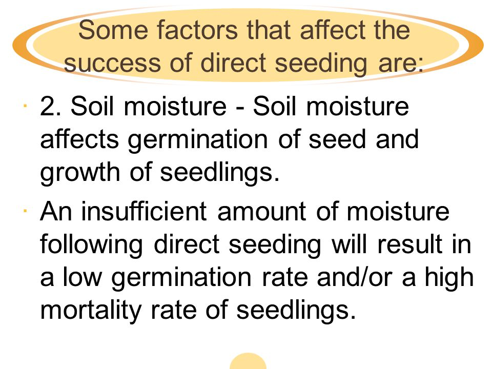 Some factors that affect the success of direct seeding are:
