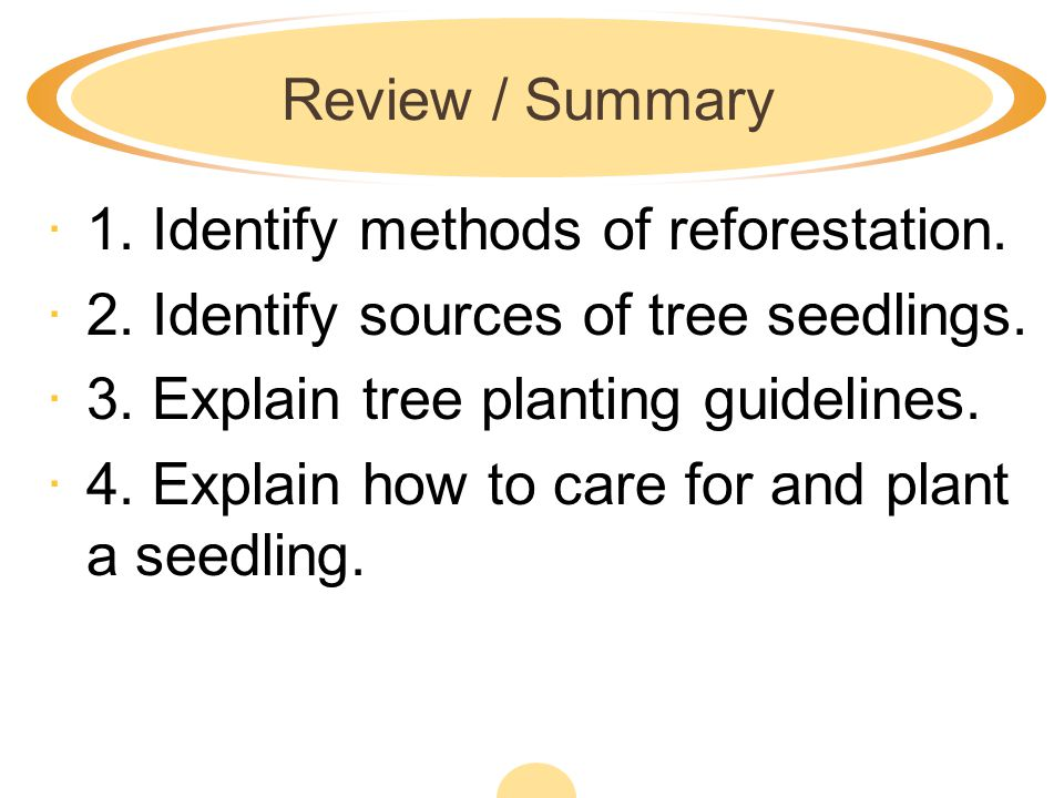 Review / Summary 1. Identify methods of reforestation. 2. Identify sources of tree seedlings. 3. Explain tree planting guidelines.