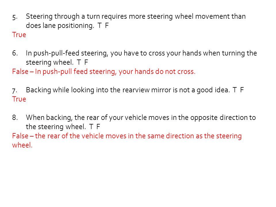 Steering through a turn requires more steering wheel movement than does lane positioning. T F