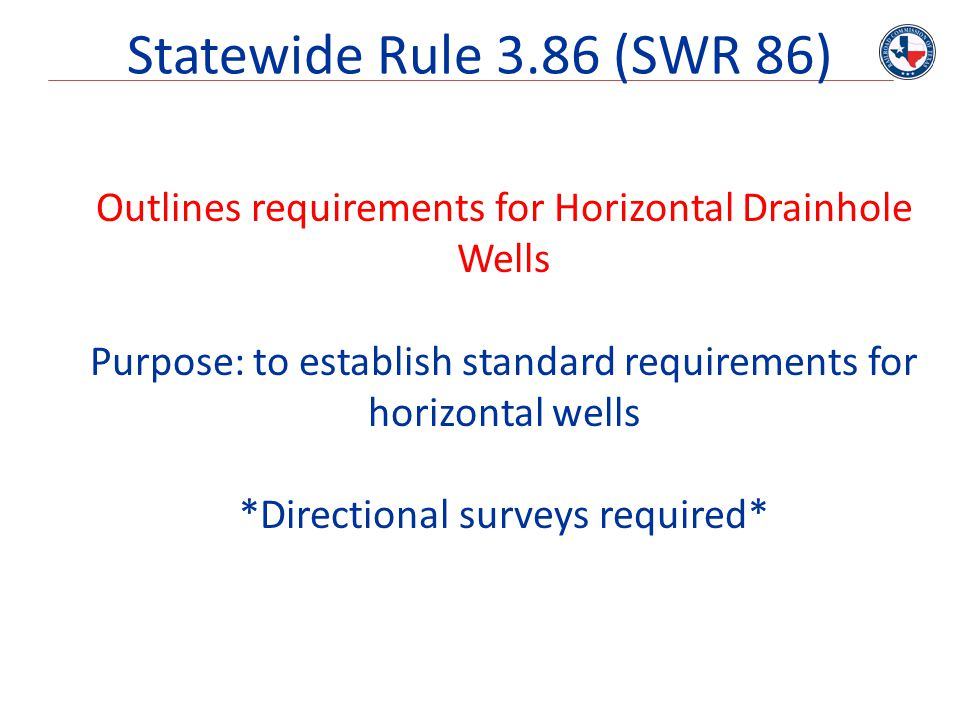 Statewide Rule 3.86 (SWR 86) Outlines requirements for Horizontal Drainhole Wells. Purpose: to establish standard requirements for horizontal wells.