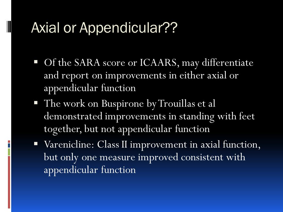 Axial or Appendicular Of the SARA score or ICAARS, may differentiate and report on improvements in either axial or appendicular function.