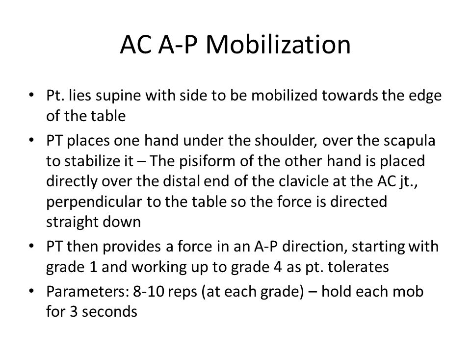 AC A-P Mobilization Pt. lies supine with side to be mobilized towards the edge of the table.