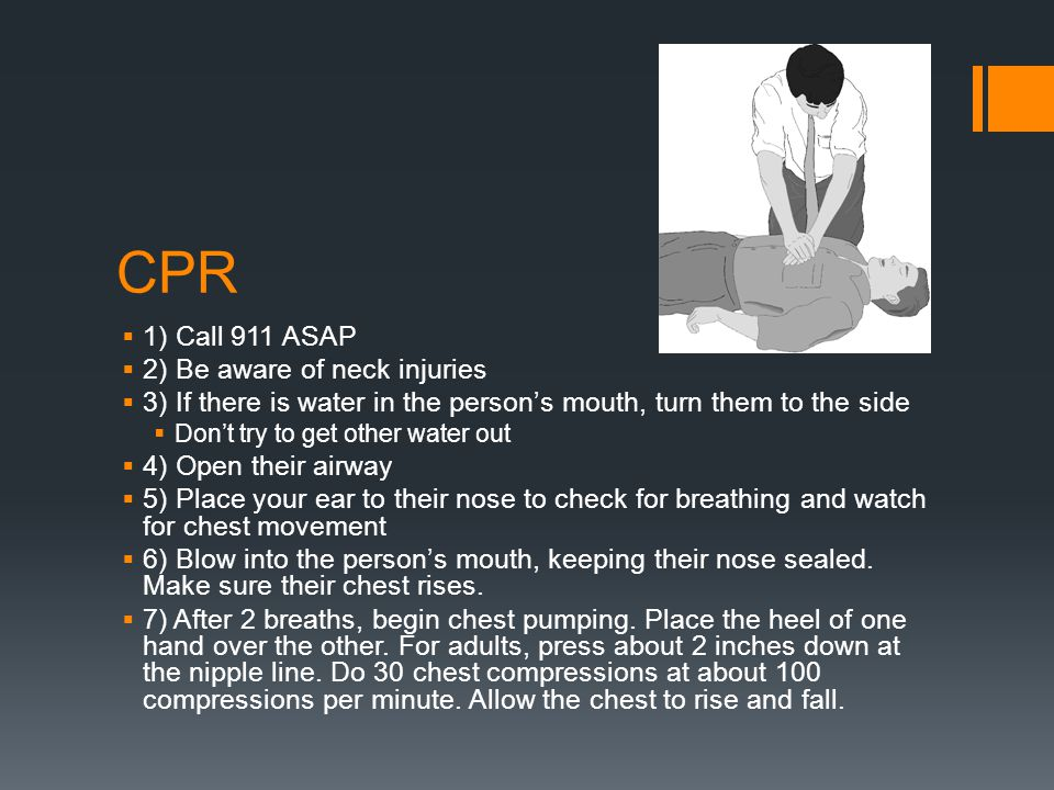 CPR 1) Call 911 ASAP 2) Be aware of neck injuries
