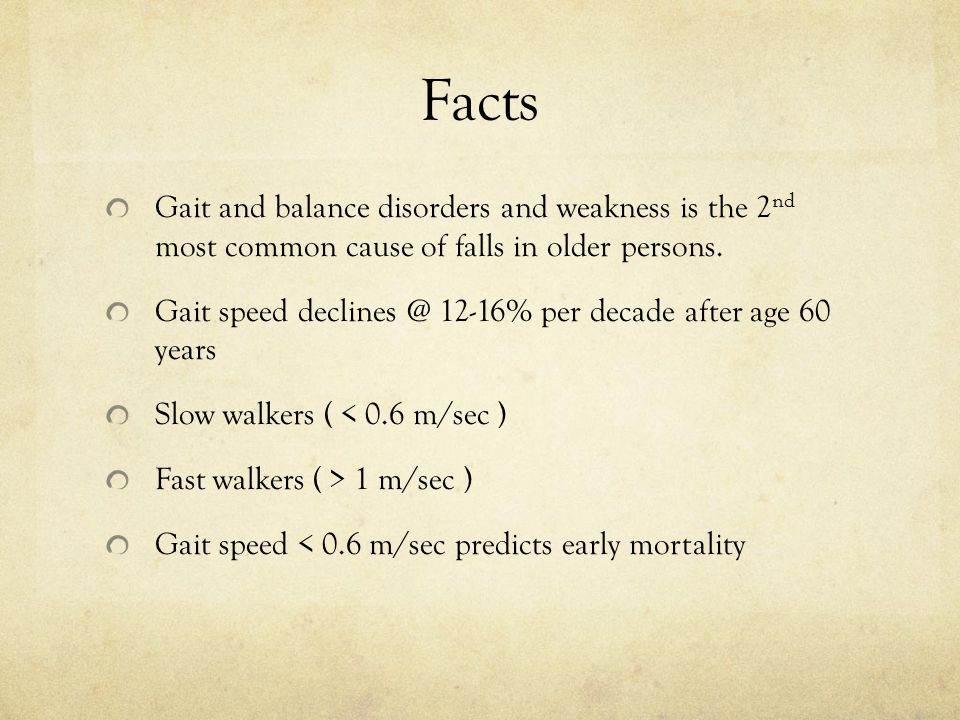Facts Gait and balance disorders and weakness is the 2nd most common cause of falls in older persons.