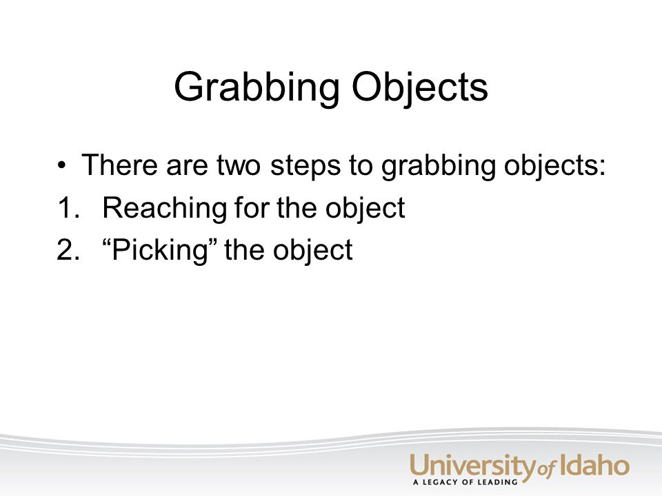 Grabbing Objects There are two steps to grabbing objects: