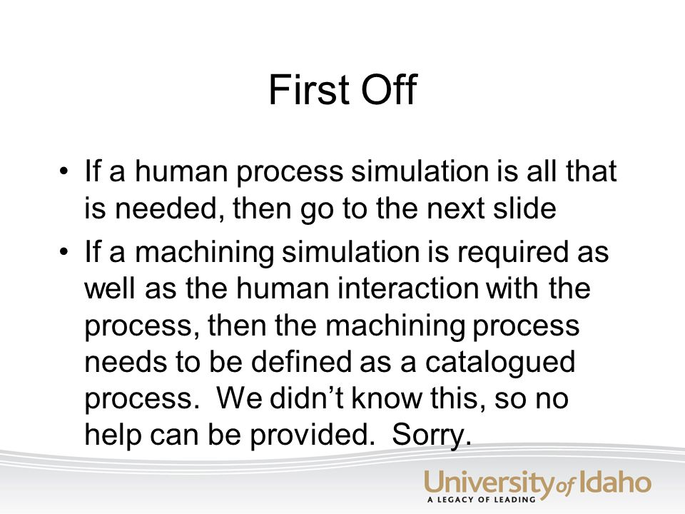 First Off If a human process simulation is all that is needed, then go to the next slide.