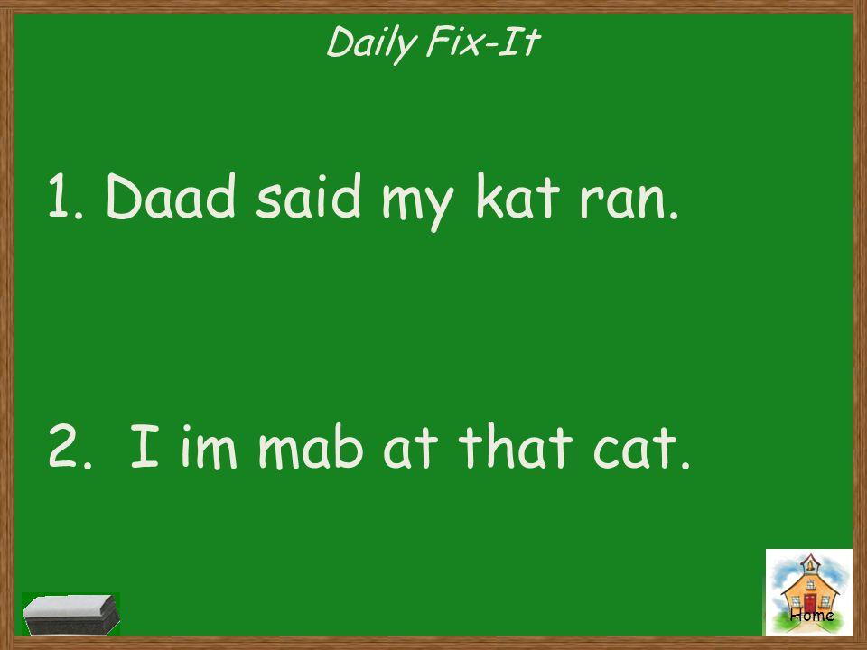 Daily Fix-It Daad said my kat ran. 2. I im mab at that cat.