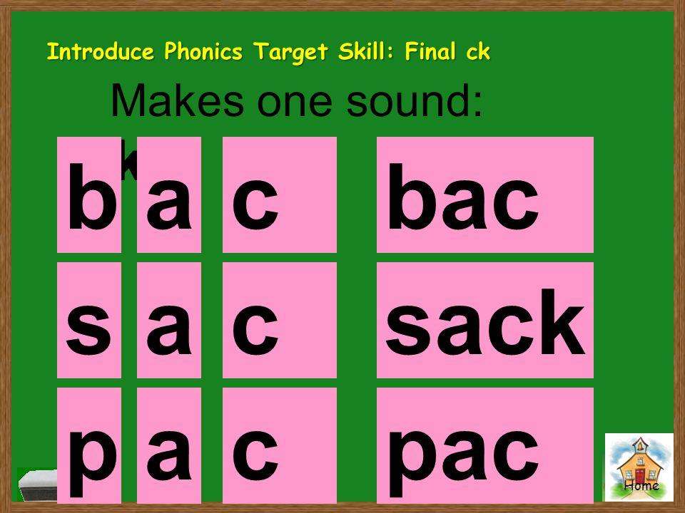 b a ck back s a ck sack p a ck pack Makes one sound: k