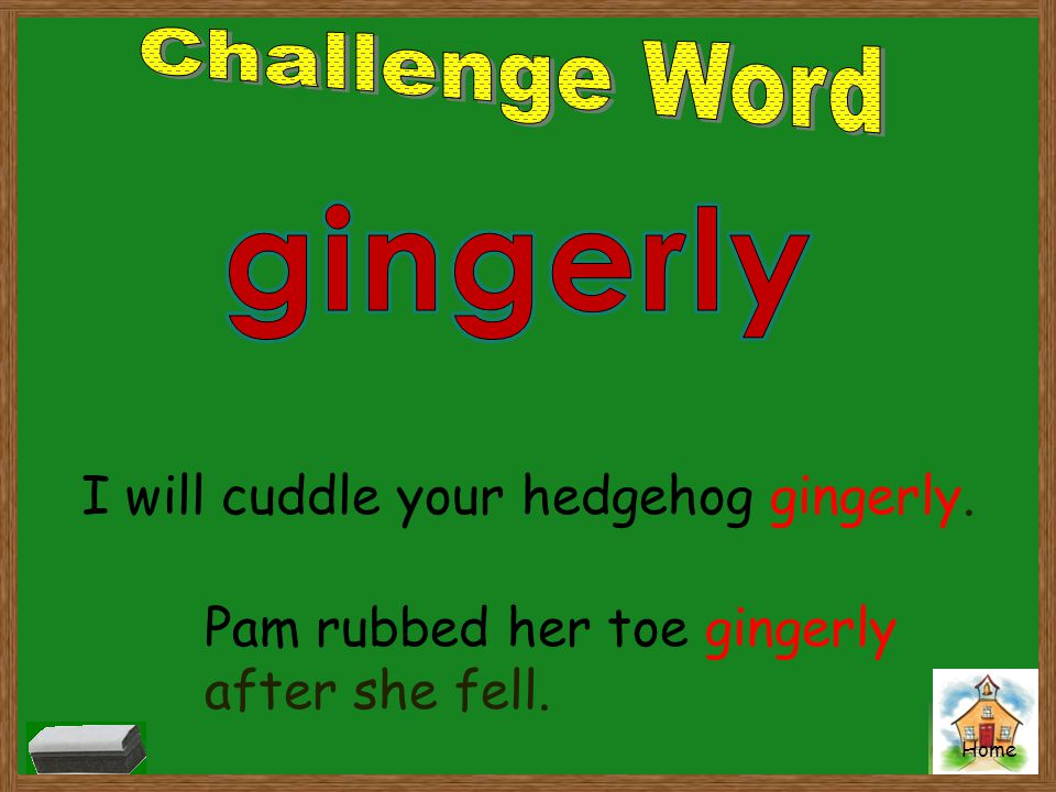 gingerly Challenge Word I will cuddle your hedgehog gingerly.