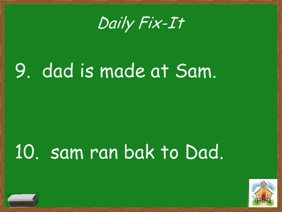 Daily Fix-It 9. dad is made at Sam. 10. sam ran bak to Dad.