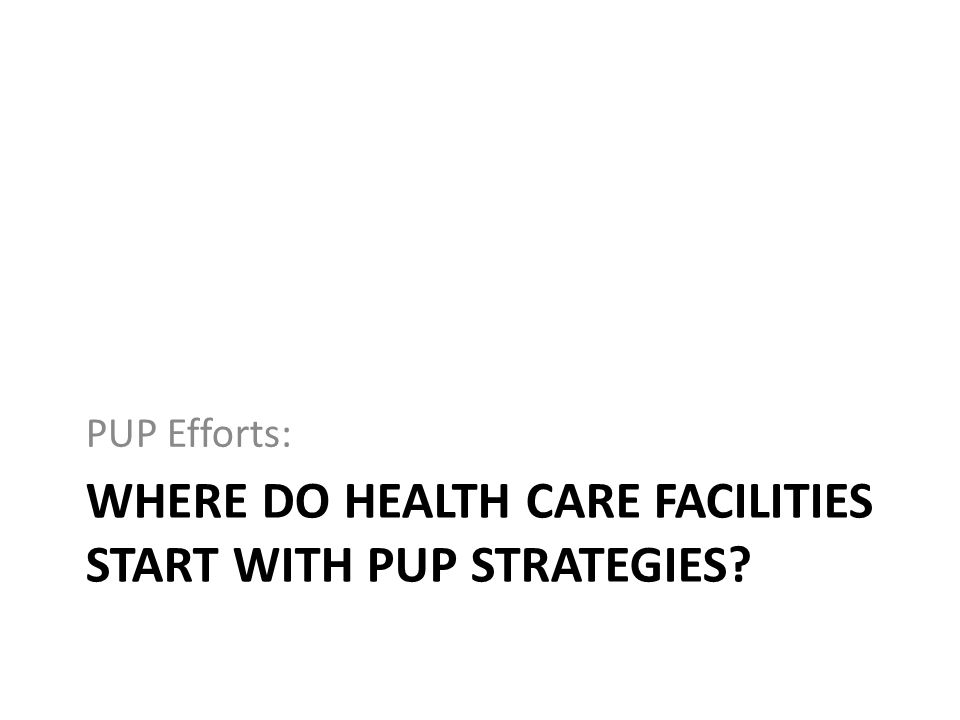 Where do health care facilities start with PUP strategies