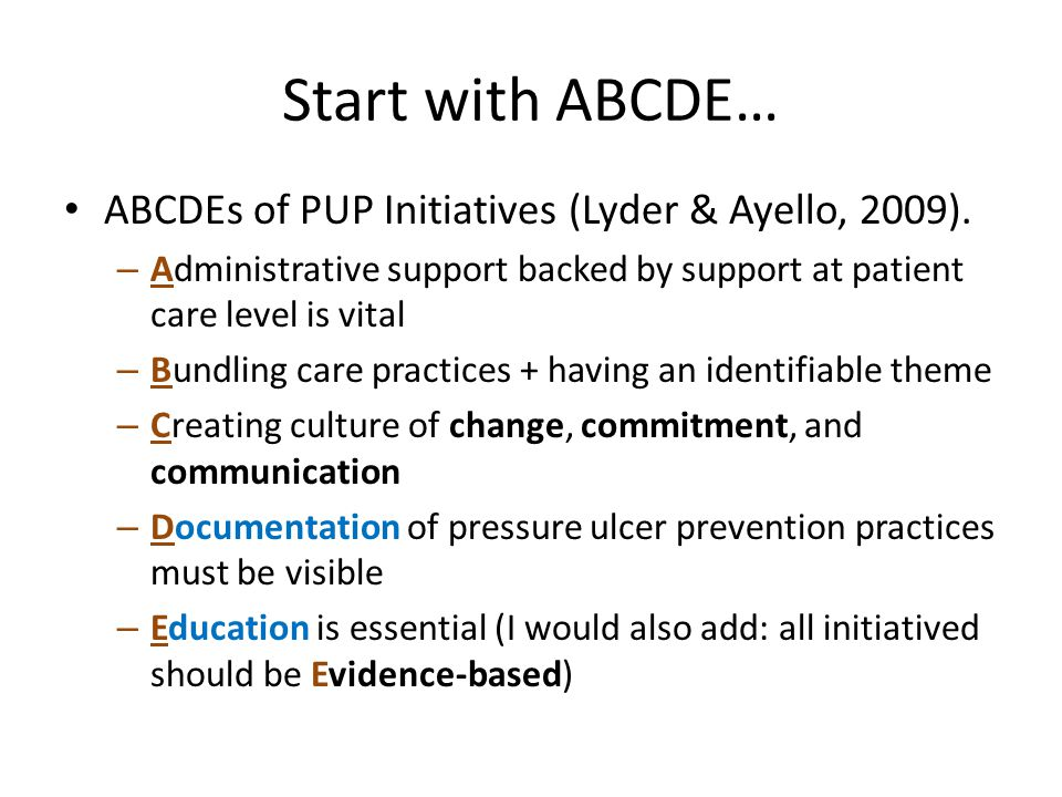 Start with ABCDE… ABCDEs of PUP Initiatives (Lyder & Ayello, 2009).