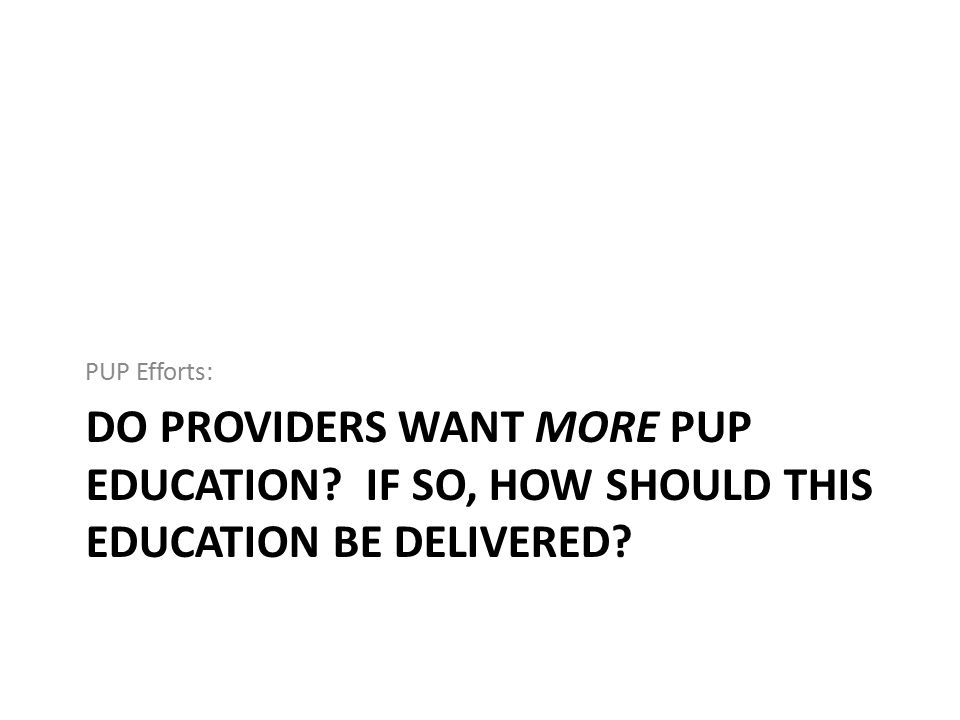 PUP Efforts: Do providers want more PUP education If so, How should this education be delivered