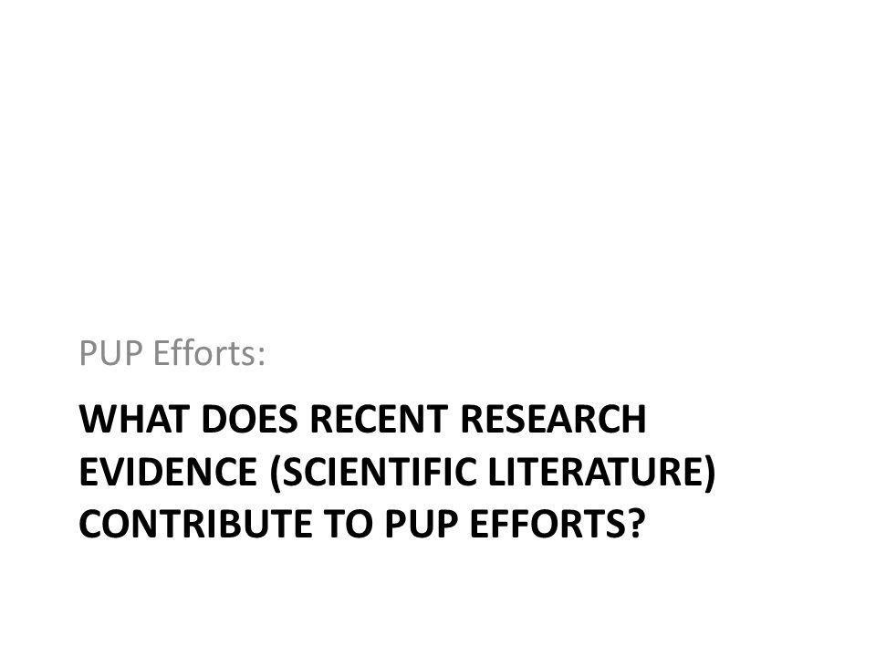 PUP Efforts: What Does recent Research Evidence (scientific literature) contribute to PUP efforts