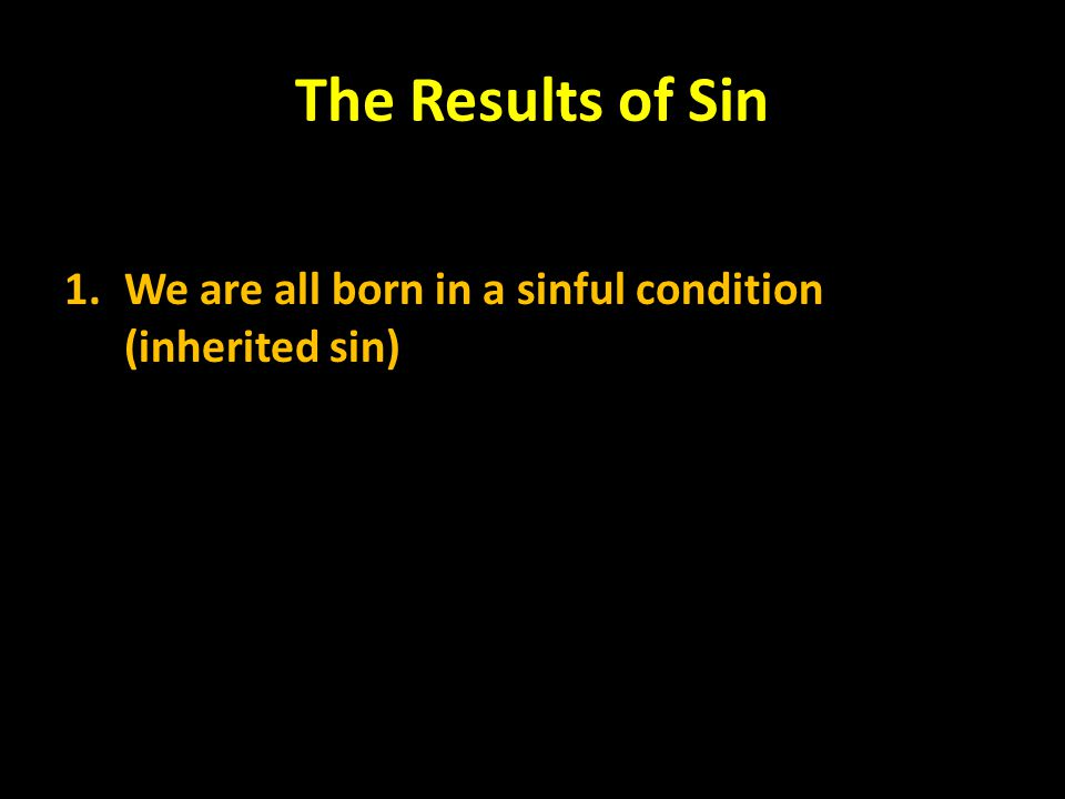 The Results of Sin We are all born in a sinful condition (inherited sin)