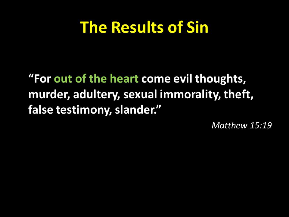 The Results of Sin For out of the heart come evil thoughts, murder, adultery, sexual immorality, theft, false testimony, slander.
