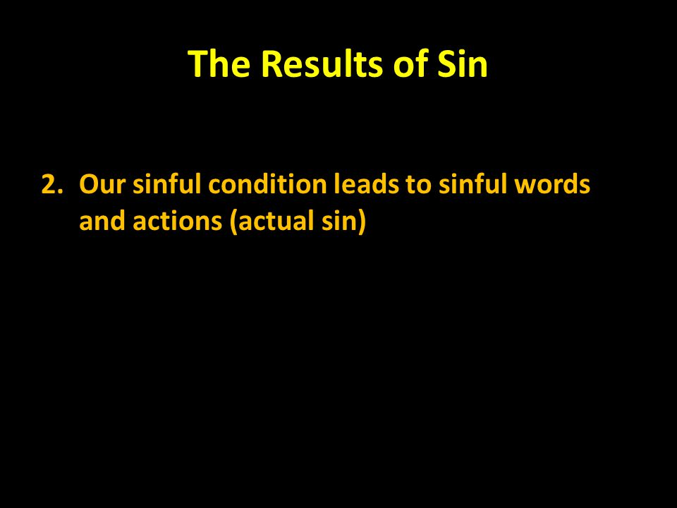 The Results of Sin 2. Our sinful condition leads to sinful words and actions (actual sin)