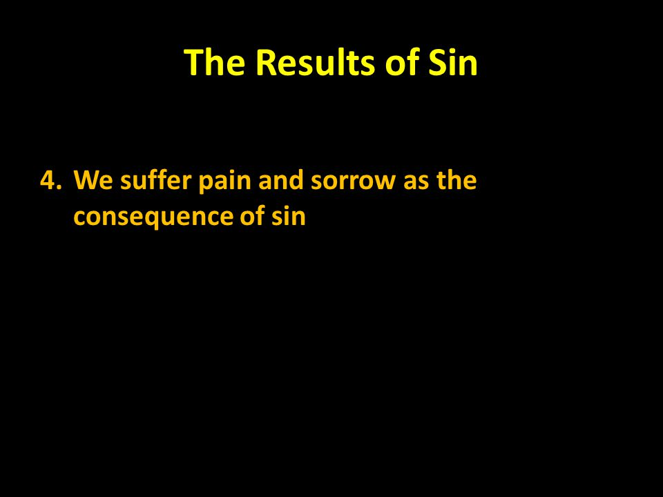 The Results of Sin 4. We suffer pain and sorrow as the consequence of sin