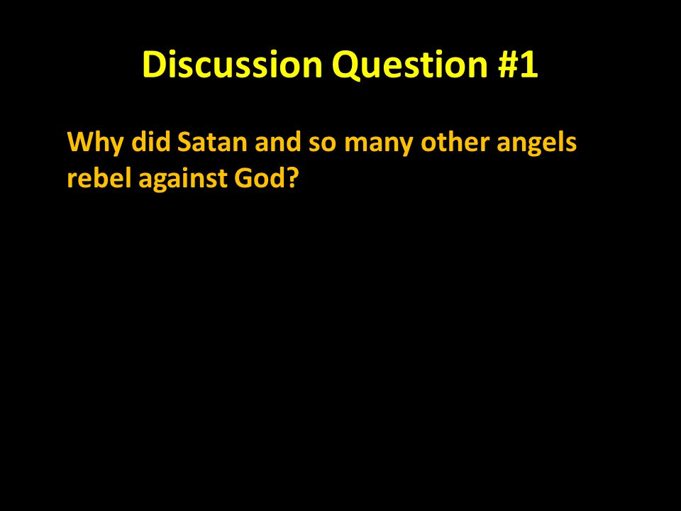 Discussion Question #1 Why did Satan and so many other angels rebel against God