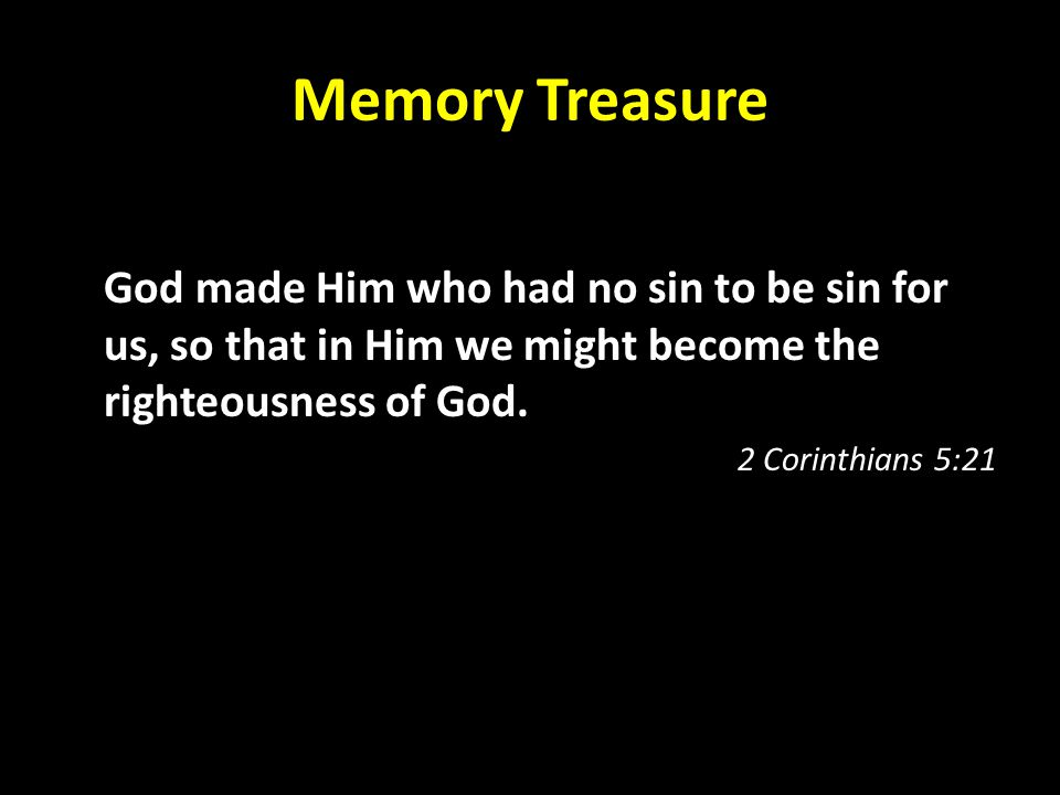 Memory Treasure God made Him who had no sin to be sin for us, so that in Him we might become the righteousness of God.