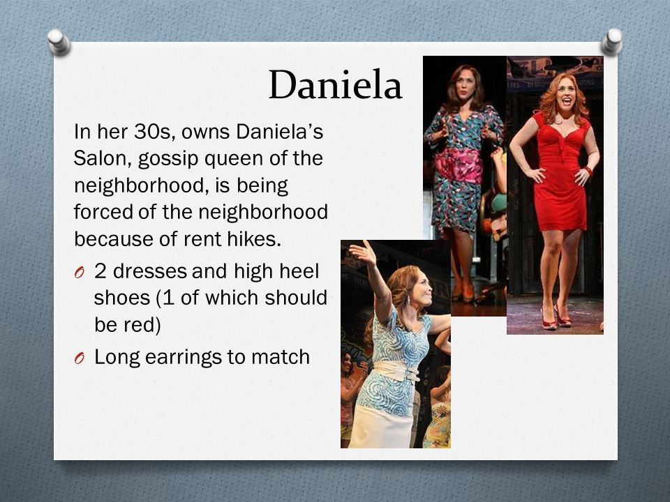 Daniela In her 30s, owns Daniela's Salon, gossip queen of the neighborhood, is being forced of the neighborhood because of rent hikes.