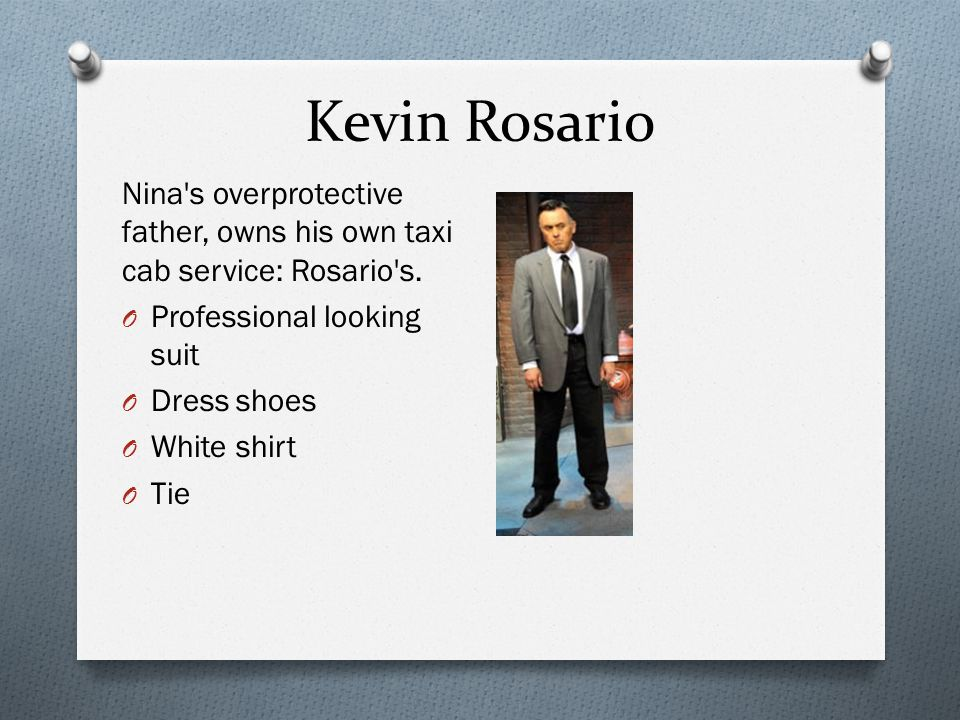 Kevin Rosario Nina s overprotective father, owns his own taxi cab service: Rosario s. Professional looking suit.